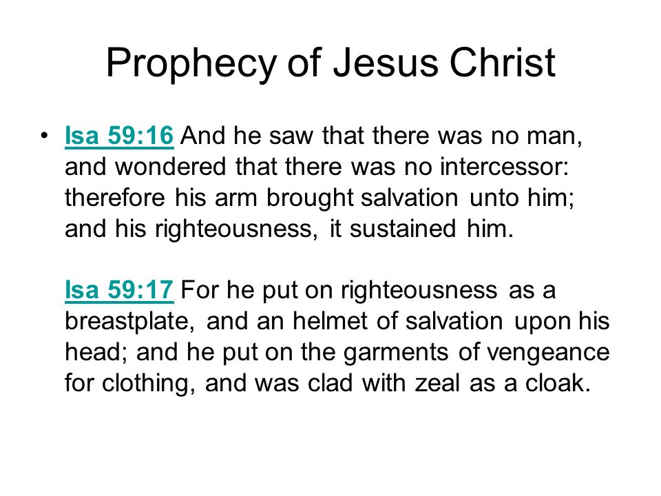 Prophecy of Jesus Christ Isa 59:16 And he saw that there was no man, and wondered that there was no intercessor: therefore his arm brought salvation u