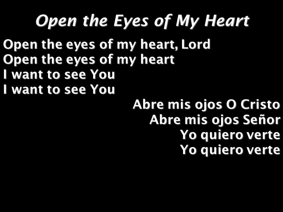 Open the Eyes of My Heart Open the eyes of my heart, Lord Open the eyes of my heart I want to see You Abre mis ojos O Cristo Abre mis ojos Señor Yo qu