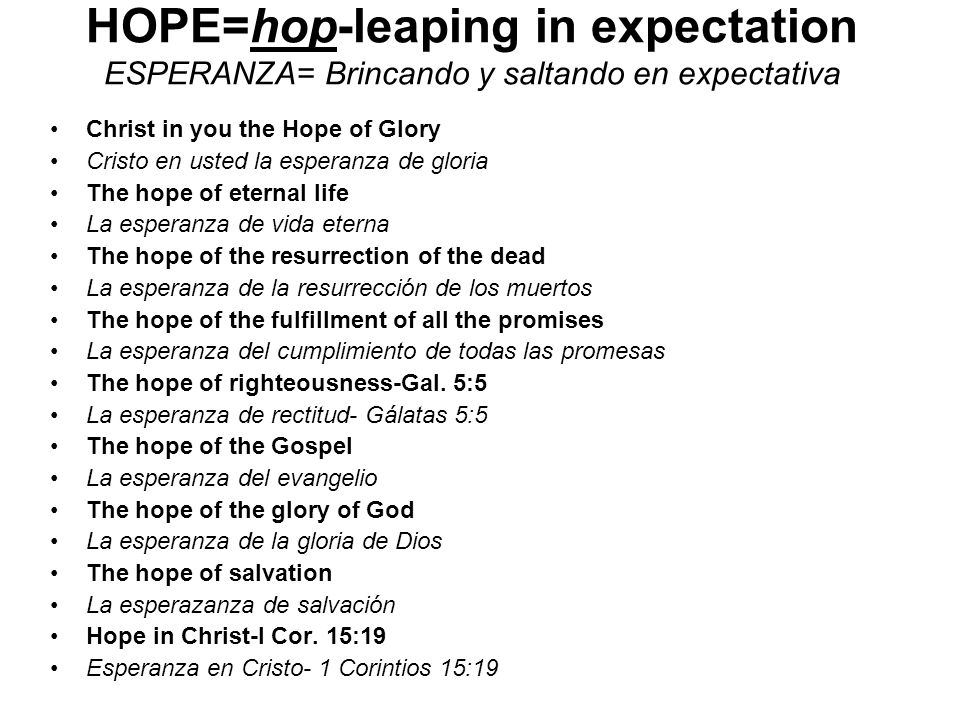 HOPE=hop-leaping in expectation ESPERANZA= Brincando y saltando en expectativa Christ in you the Hope of Glory Cristo en usted la esperanza de gloria The hope of eternal life La esperanza de vida eterna The hope of the resurrection of the dead La esperanza de la resurrección de los muertos The hope of the fulfillment of all the promises La esperanza del cumplimiento de todas las promesas The hope of righteousness-Gal.