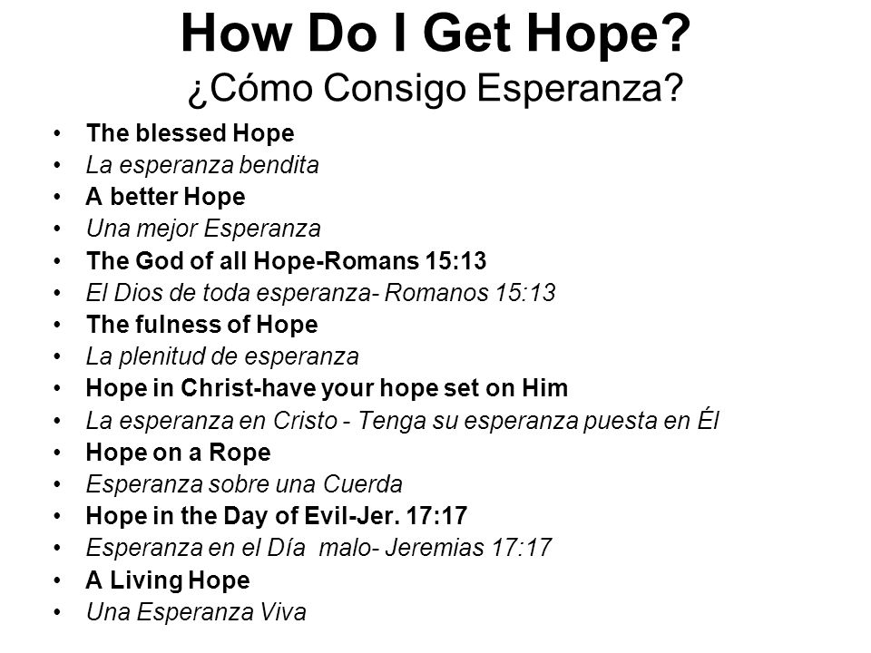 How Do I Get Hope? ¿Cómo Consigo Esperanza? The blessed Hope La esperanza bendita A better Hope Una mejor Esperanza The God of all Hope-Romans 15:13 E