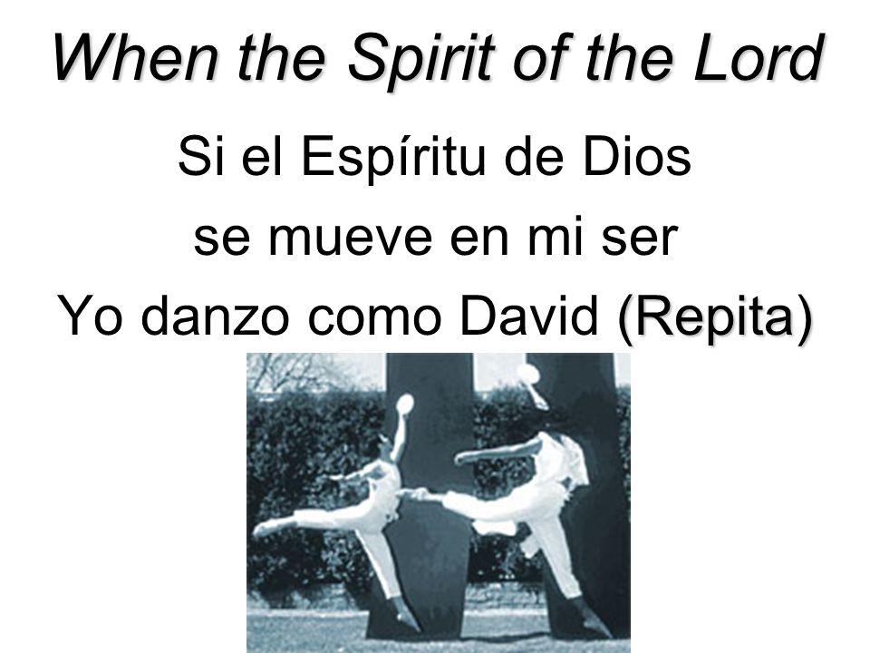 When the Spirit of the Lord Si el Espíritu de Dios se mueve en mi ser (Repita) Yo danzo como David (Repita)
