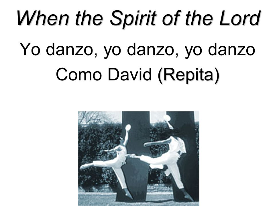 When the Spirit of the Lord Yo danzo, yo danzo, yo danzo (Repita) Como David (Repita)