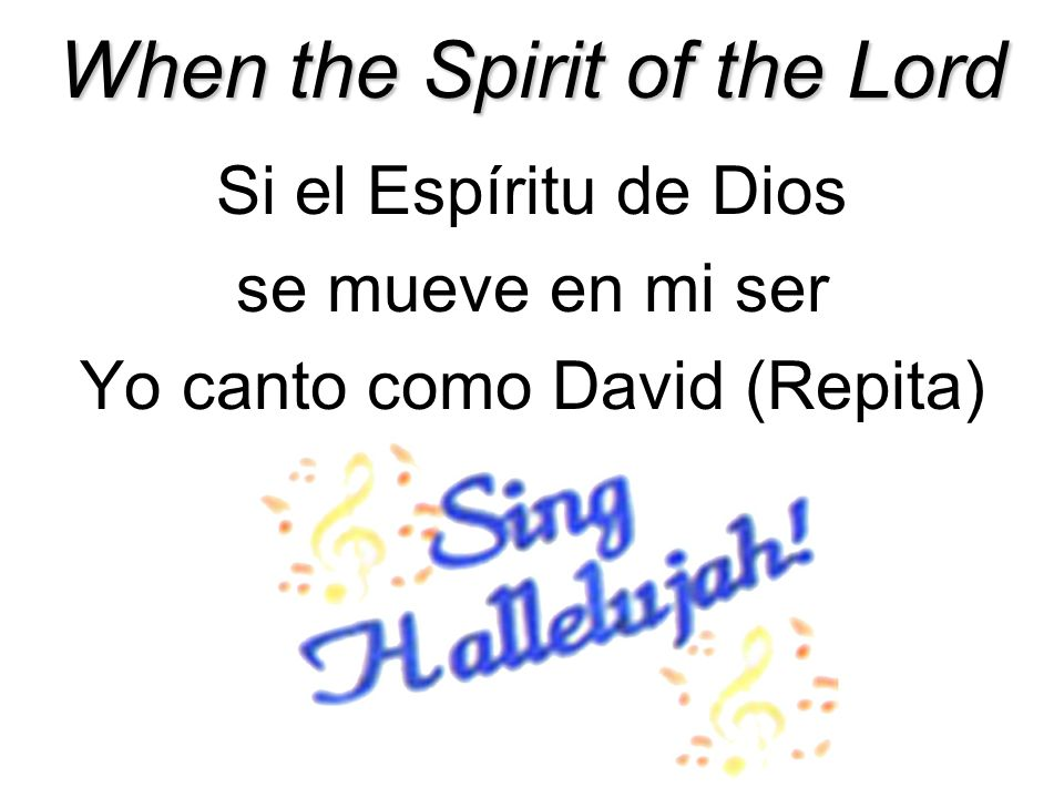 When the Spirit of the Lord Si el Espíritu de Dios se mueve en mi ser Yo canto como David (Repita)