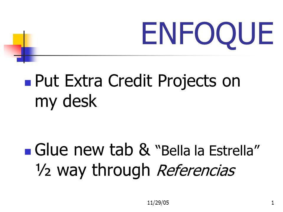 11/29/051 ENFOQUE Put Extra Credit Projects on my desk Glue new tab & Bella la Estrella ½ way through Referencias