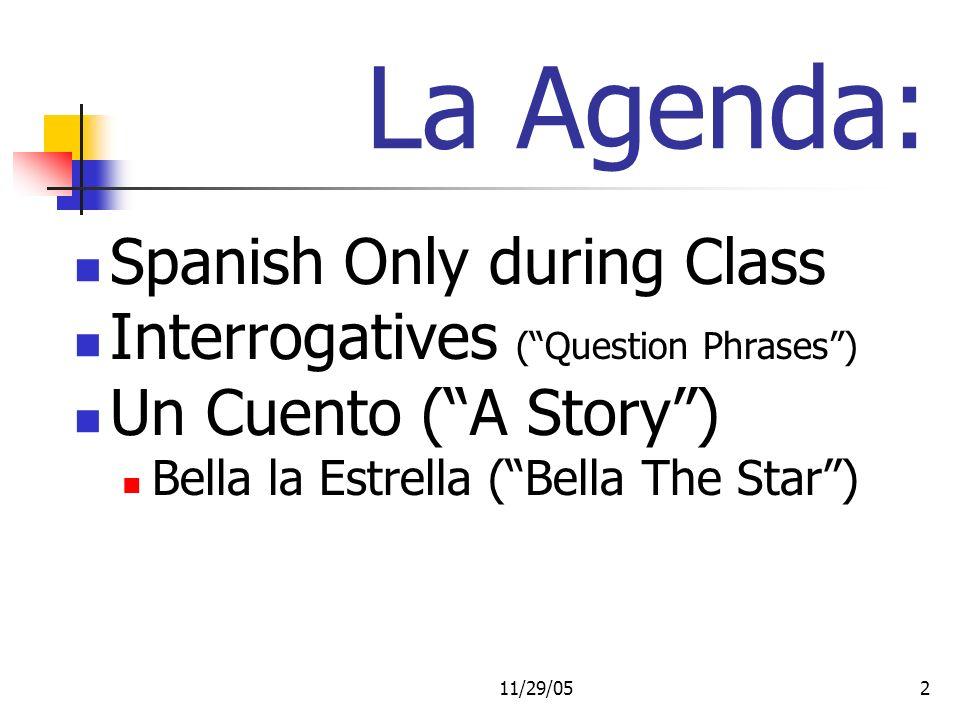 11/29/052 La Agenda: Spanish Only during Class Interrogatives (Question Phrases) Un Cuento (A Story) Bella la Estrella (Bella The Star)
