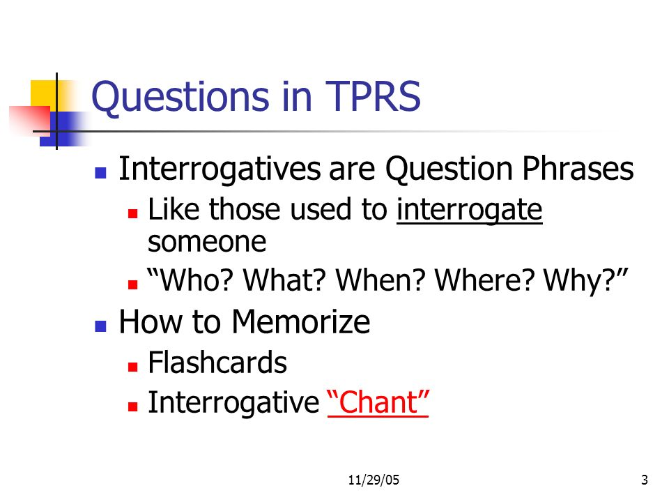 11/29/053 Questions in TPRS Interrogatives are Question Phrases Like those used to interrogate someone Who? What? When? Where? Why? How to Memorize Fl