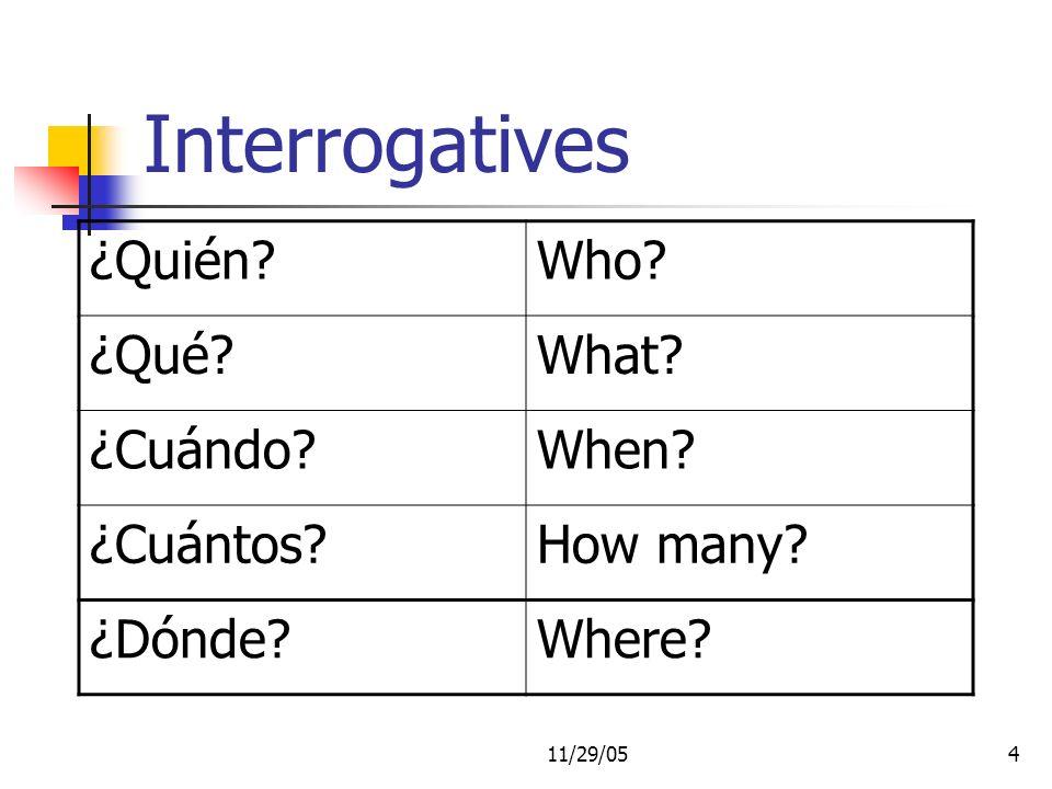 11/29/054 Interrogatives ¿Quién Who ¿Qué What ¿Cuándo When ¿Cuántos How many ¿Dónde Where