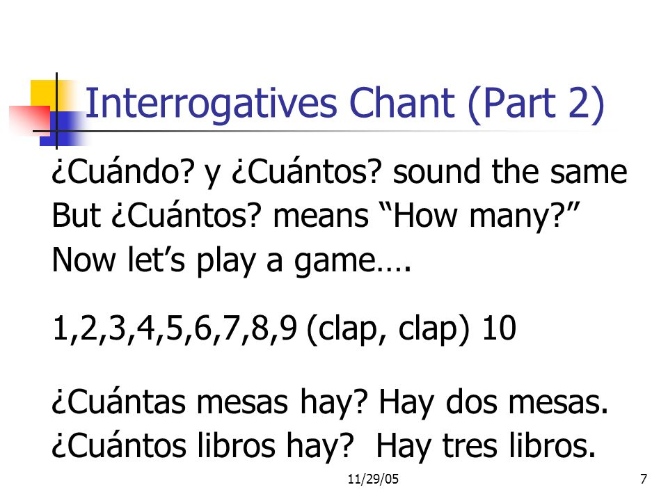 11/29/057 Interrogatives Chant (Part 2) ¿Cuándo? y ¿Cuántos? sound the same But ¿Cuántos? means How many? Now lets play a game…. 1,2,3,4,5,6,7,8,9 (cl
