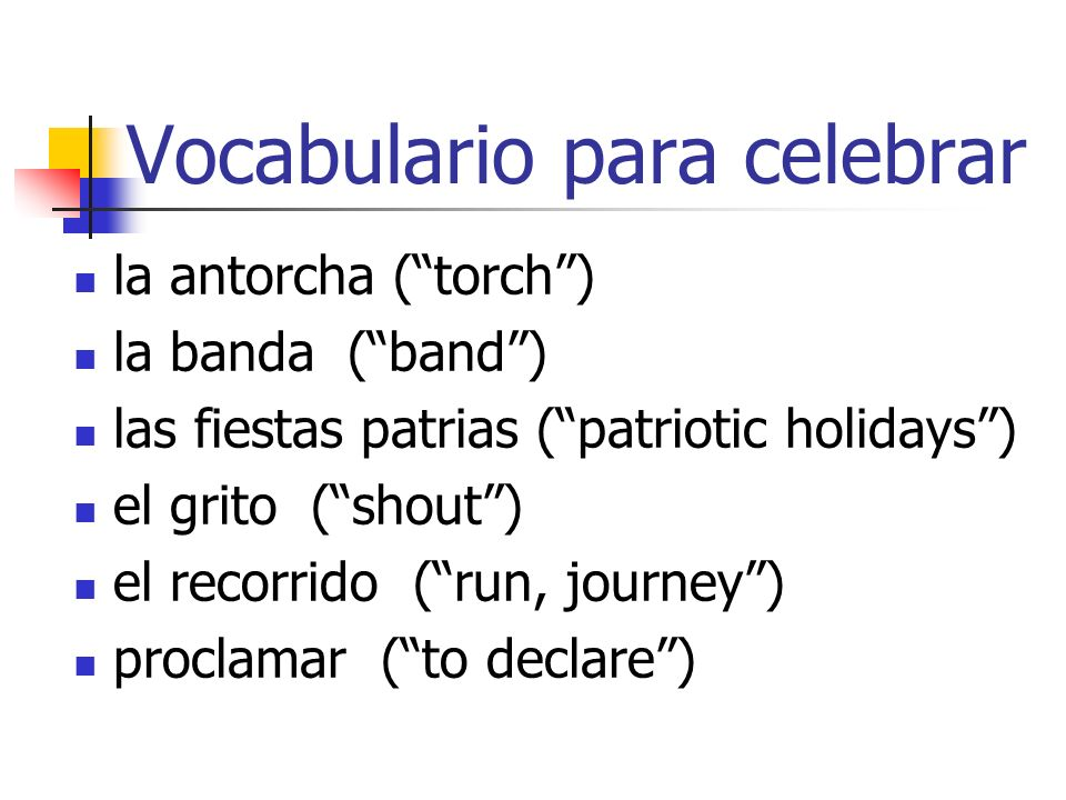 Vocabulario para celebrar la antorcha (torch) la banda (band) las fiestas patrias (patriotic holidays) el grito (shout) el recorrido (run, journey) proclamar (to declare)