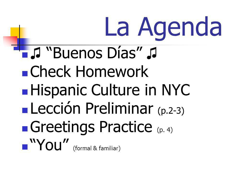 La Agenda Buenos Días Check Homework Hispanic Culture in NYC Lección Preliminar (p.2-3) Greetings Practice (p. 4) You (formal & familiar)
