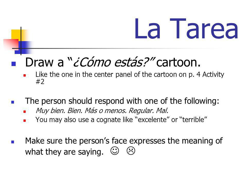 La Tarea Draw a ¿Cómo estás? cartoon. Like the one in the center panel of the cartoon on p. 4 Activity #2 The person should respond with one of the fo
