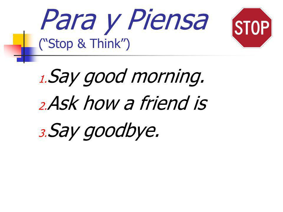 Para y Piensa (Stop & Think) 1. Say good morning. 2. Ask how a friend is 3. Say goodbye.