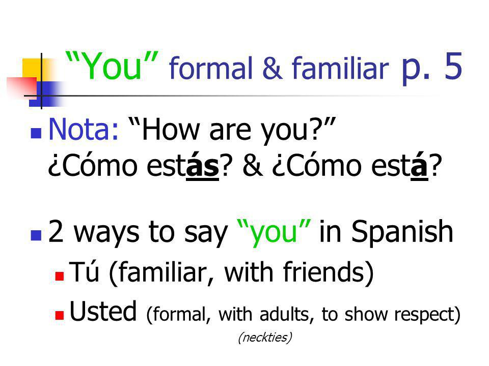 You formal & familiar p. 5 Nota: How are you? ¿Cómo estás? & ¿Cómo está? 2 ways to say you in Spanish Tú (familiar, with friends) Usted (formal, with