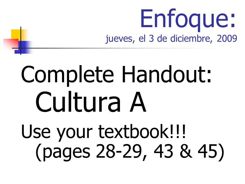 Enfoque: jueves, el 3 de diciembre, 2009 Complete Handout: Cultura A Use your textbook!!.