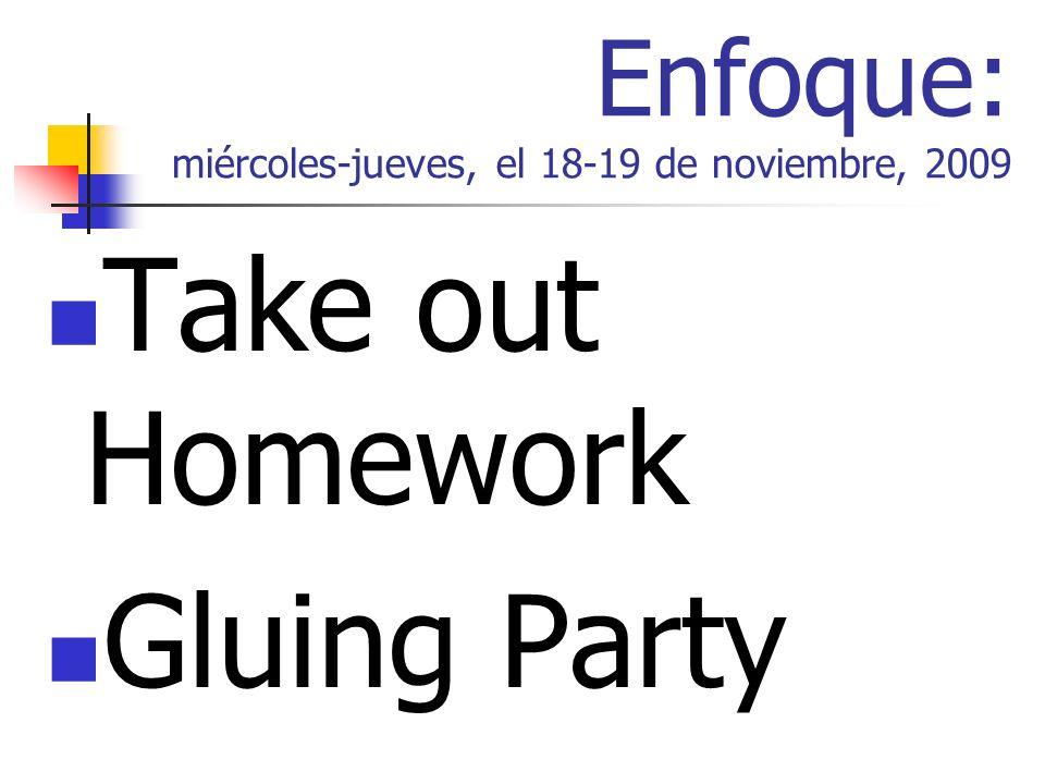 Enfoque: miércoles-jueves, el 18-19 de noviembre, 2009 Take out Homework Gluing Party