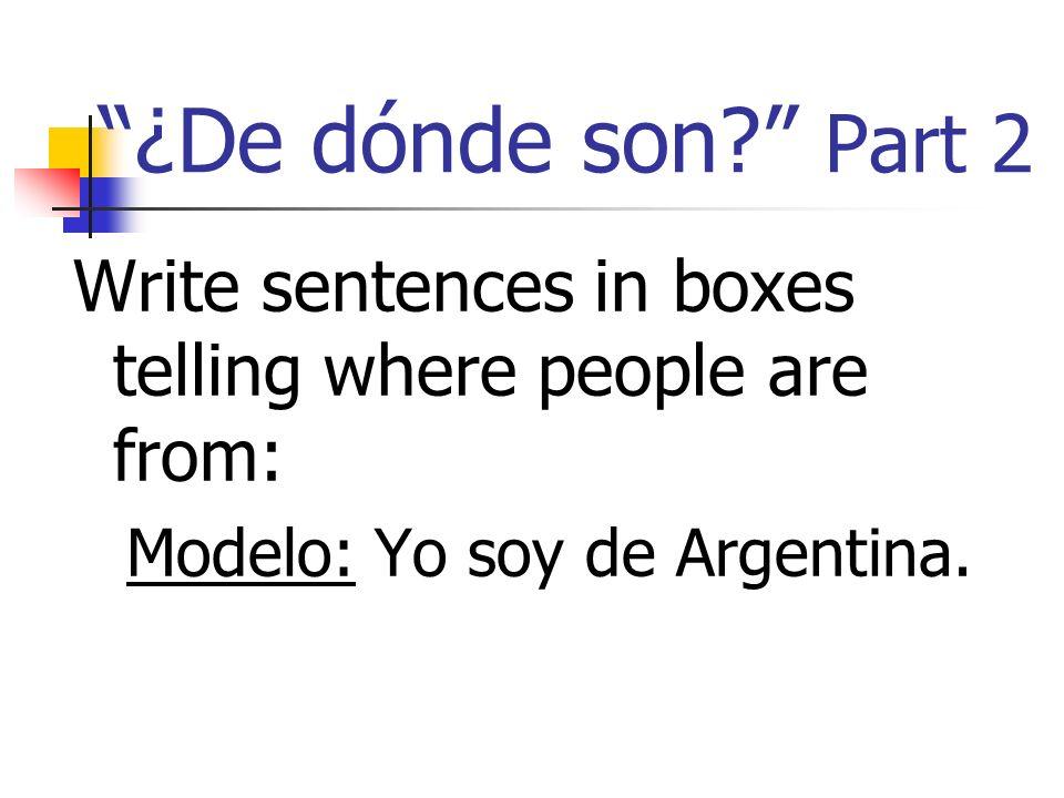 ¿De dónde son? Part 2 Write sentences in boxes telling where people are from: Modelo: Yo soy de Argentina.