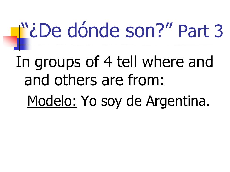 ¿De dónde son? Part 3 In groups of 4 tell where and and others are from: Modelo: Yo soy de Argentina.
