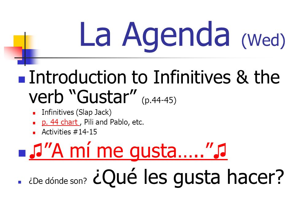 La Agenda (Wed) Introduction to Infinitives & the verb Gustar (p.44-45) Infinitives (Slap Jack) p.