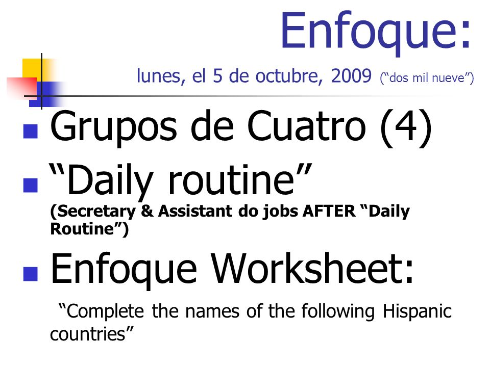 Enfoque: lunes, el 5 de octubre, 2009 (dos mil nueve) Grupos de Cuatro (4) Daily routine (Secretary & Assistant do jobs AFTER Daily Routine) Enfoque Worksheet: Complete the names of the following Hispanic countries