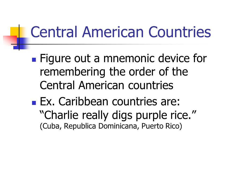 Central American Countries Figure out a mnemonic device for remembering the order of the Central American countries Ex.