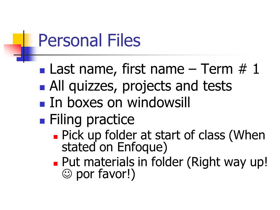 Personal Files Last name, first name – Term # 1 All quizzes, projects and tests In boxes on windowsill Filing practice Pick up folder at start of class (When stated on Enfoque) Put materials in folder (Right way up.