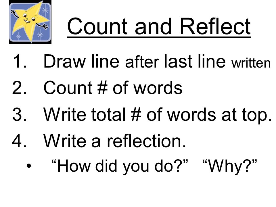 Count and Reflect 1.Draw line after last line written 2.Count # of words 3.Write total # of words at top. 4.Write a reflection. How did you do? Why?