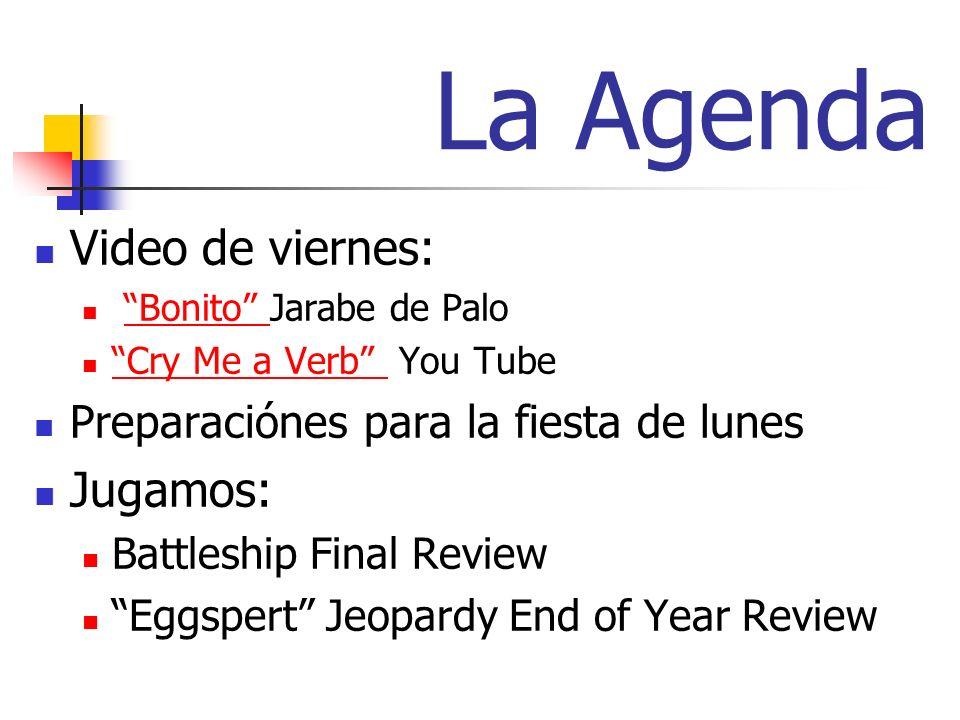 La Agenda Video de viernes: Bonito Jarabe de PaloBonito Cry Me a Verb You Tube Cry Me a Verb Preparaciónes para la fiesta de lunes Jugamos: Battleship Final Review Eggspert Jeopardy End of Year Review
