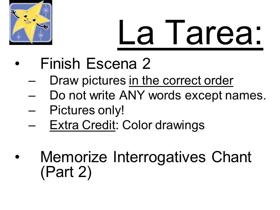La Tarea: Finish Escena 2 –Draw pictures in the correct order –Do not write ANY words except names.