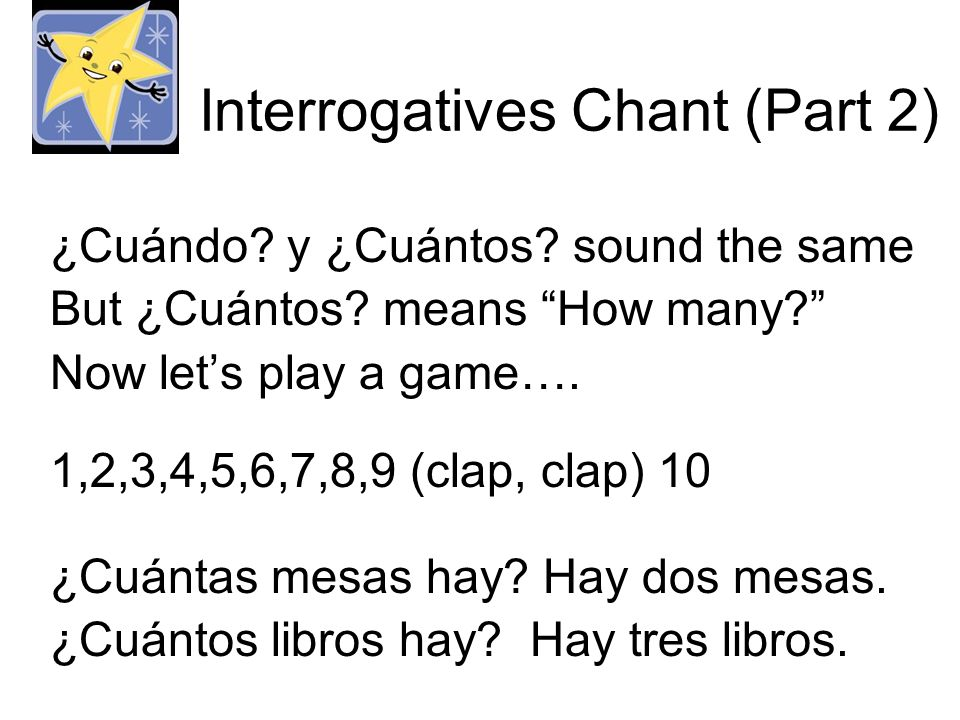 Interrogatives Chant (Part 2) ¿Cuándo? y ¿Cuántos? sound the same But ¿Cuántos? means How many? Now lets play a game…. 1,2,3,4,5,6,7,8,9 (clap, clap)