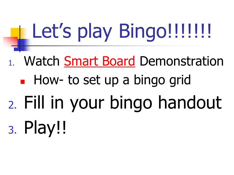 Lets play Bingo!!!!!!! 1. Watch Smart Board DemonstrationSmart Board How- to set up a bingo grid 2. Fill in your bingo handout 3. Play!!