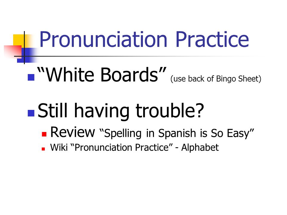 Pronunciation Practice White Boards (use back of Bingo Sheet) Still having trouble? Review Spelling in Spanish is So Easy Wiki Pronunciation Practice