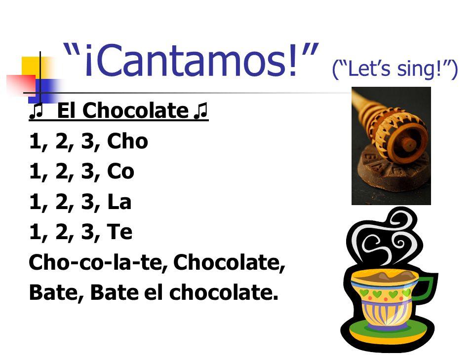¡Cantamos! (Lets sing!) El Chocolate 1, 2, 3, Cho 1, 2, 3, Co 1, 2, 3, La 1, 2, 3, Te Cho-co-la-te, Chocolate, Bate, Bate el chocolate.