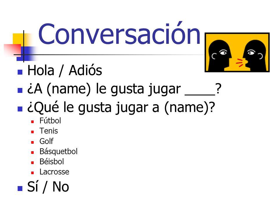 Conversación Hola / Adiós ¿A (name) le gusta jugar ____? ¿Qué le gusta jugar a (name)? Fútbol Tenis Golf Básquetbol Béisbol Lacrosse Sí / No