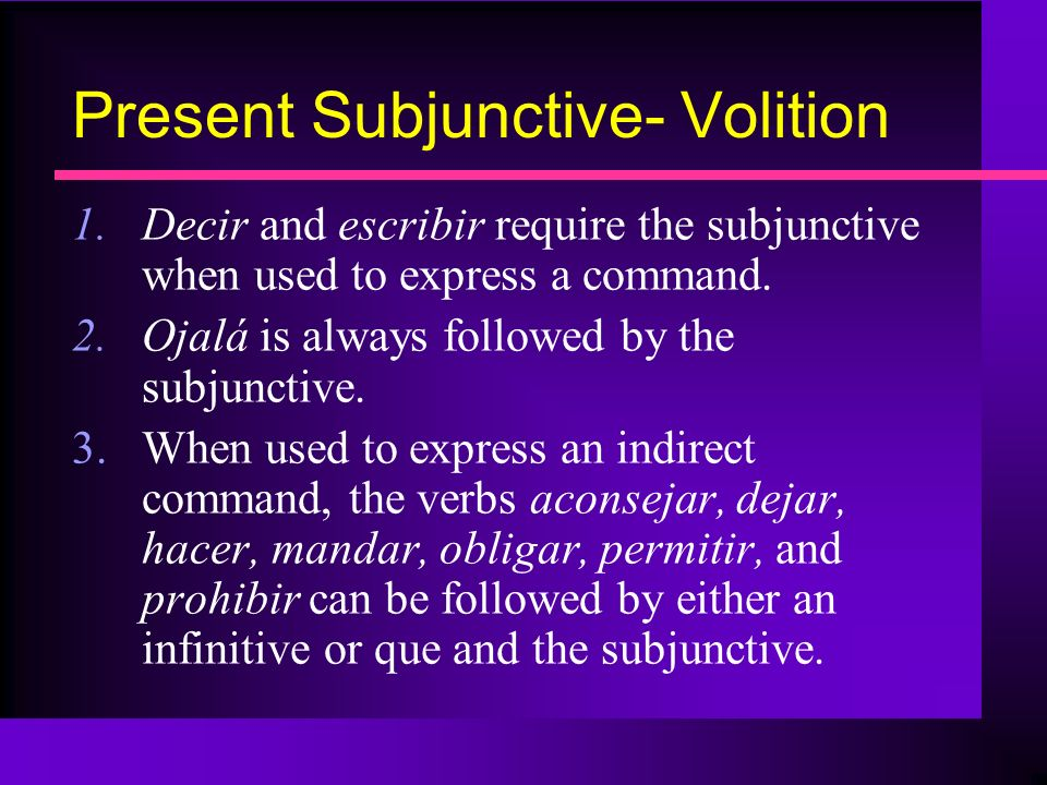 Present Subjunctive- Volition 1.Decir and escribir require the subjunctive when used to express a command. 2.Ojalá is always followed by the subjuncti