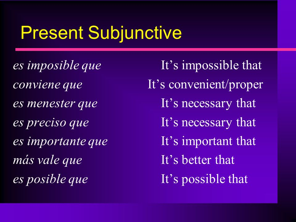 Present Subjunctive es imposible queIts impossible that conviene que Its convenient/proper es menester queIts necessary that es preciso queIts necessa