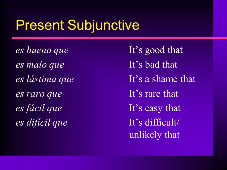Present Subjunctive es bueno queIts good that es malo queIts bad that es lástima que Its a shame that es raro queIts rare that es fácil queIts easy th