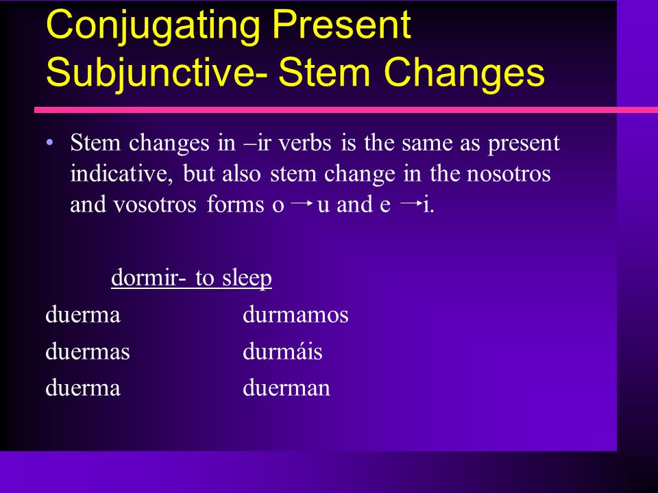 Conjugating Present Subjunctive- Stem Changes Stem changes in –ir verbs is the same as present indicative, but also stem change in the nosotros and vo
