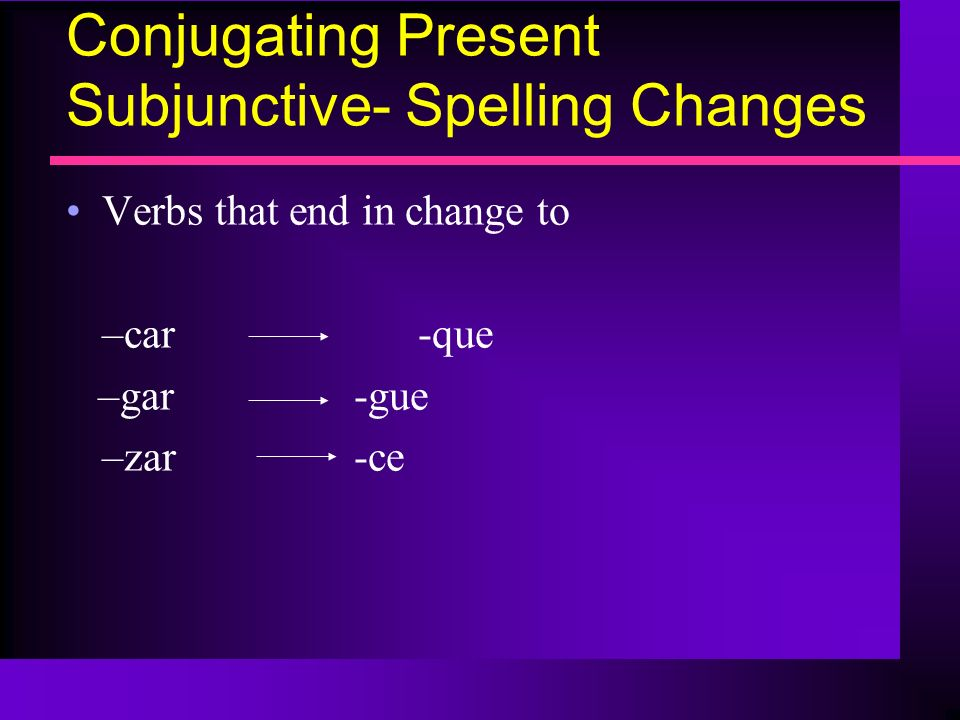 Conjugating Present Subjunctive- Spelling Changes Verbs that end in change to –car -que –gar -gue –zar -ce