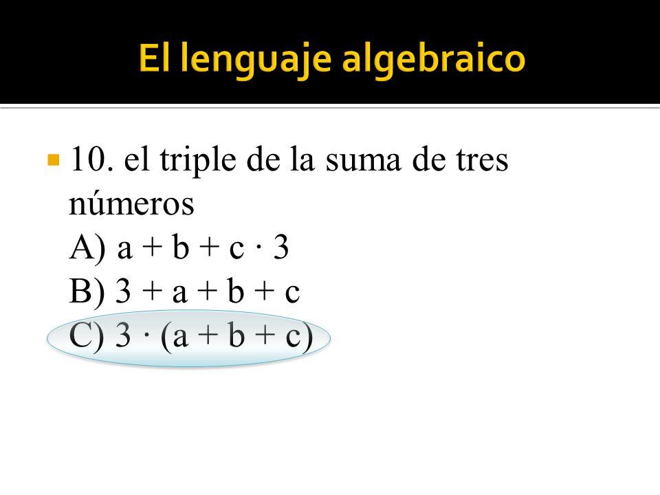 10. el triple de la suma de tres números A) a + b + c · 3 B) 3 + a + b + c C) 3 · (a + b + c)
