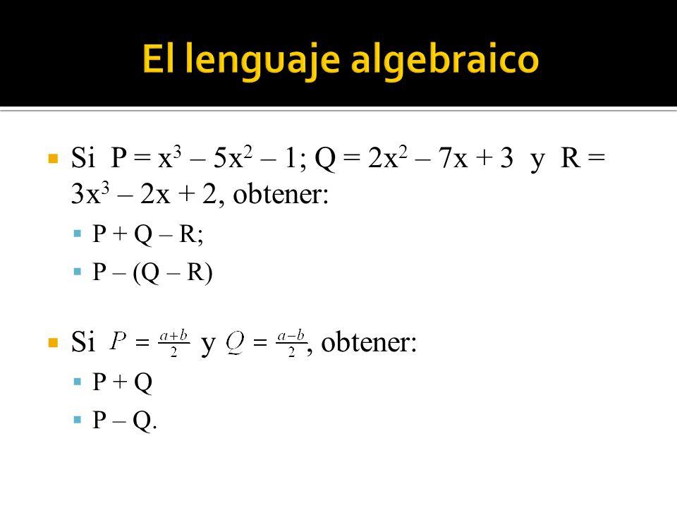 Si P = x 3 – 5x 2 – 1; Q = 2x 2 – 7x + 3 y R = 3x 3 – 2x + 2, obtener: P + Q – R; P – (Q – R) Si y, obtener: P + Q P – Q.