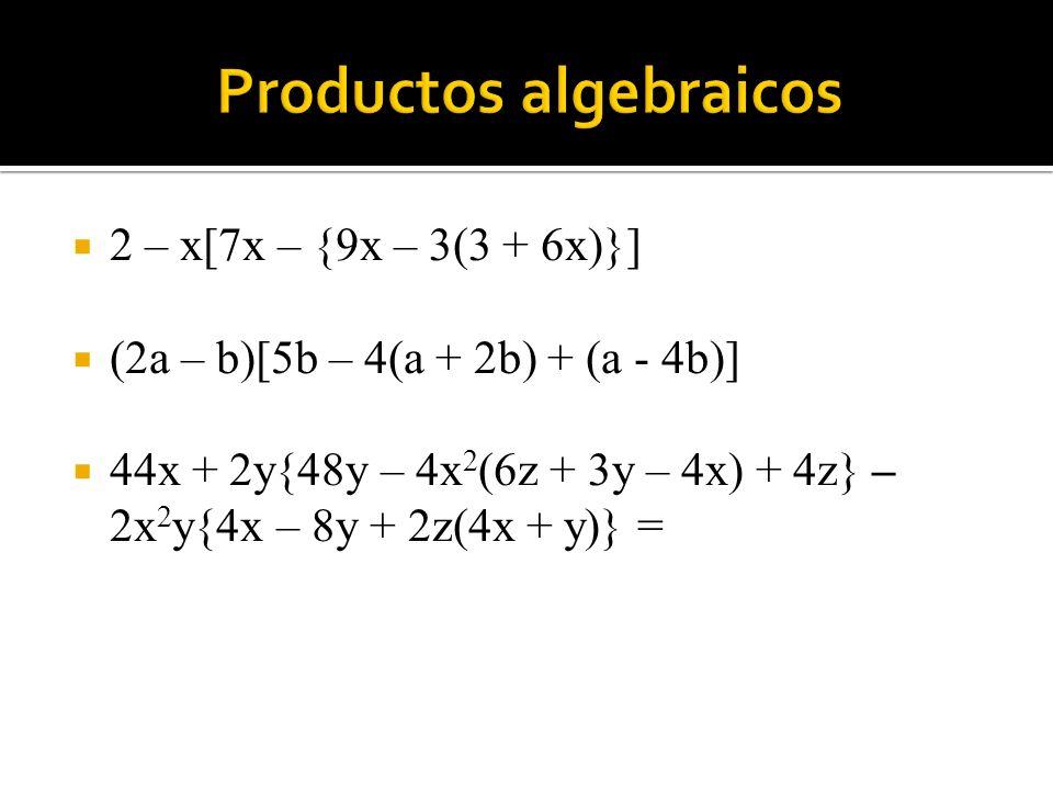 2 – x[7x – {9x – 3(3 + 6x)}] (2a – b)[5b – 4(a + 2b) + (a - 4b)] 44x + 2y{48y – 4x 2 (6z + 3y – 4x) + 4z} – 2x 2 y{4x – 8y + 2z(4x + y)} =
