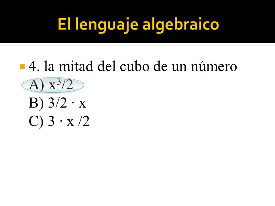 4. la mitad del cubo de un número A) x 3 /2 B) 3/2 · x C) 3 · x /2