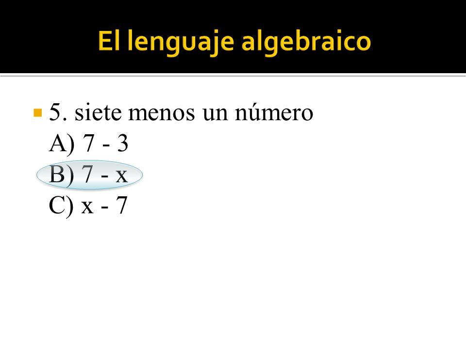 5. siete menos un número A) 7 - 3 B) 7 - x C) x - 7