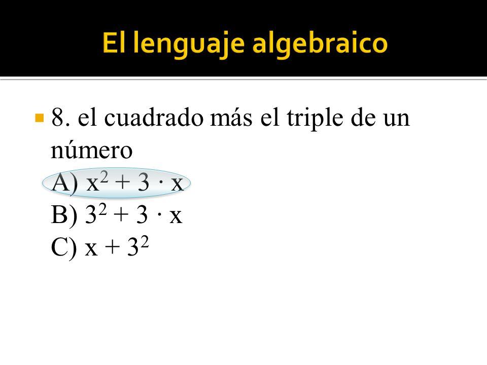 8. el cuadrado más el triple de un número A) x 2 + 3 · x B) 3 2 + 3 · x C) x + 3 2