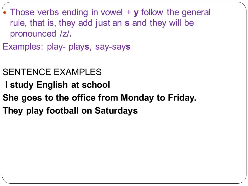 Those verbs ending in vowel + y follow the general rule, that is, they add just an s and they will be pronounced /z/. Examples: play- plays, say-says