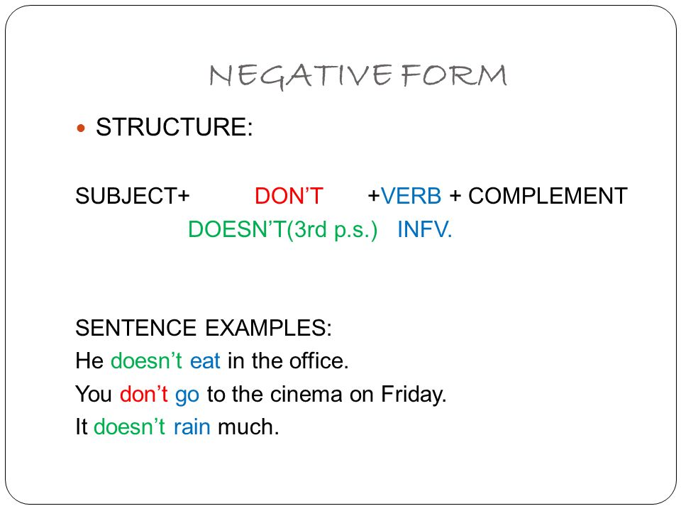 NEGATIVE FORM STRUCTURE: SUBJECT+ DONT +VERB + COMPLEMENT DOESNT(3rd p.s.) INFV. SENTENCE EXAMPLES: He doesnt eat in the office. You dont go to the ci