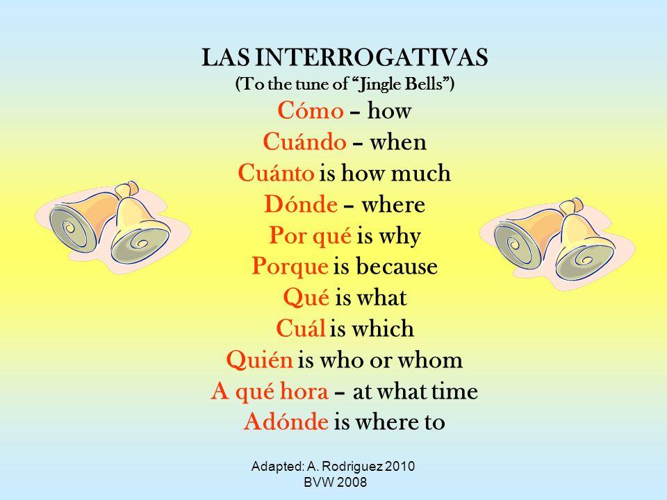 Adapted: A. Rodriguez 2010 BVW 2008 LAS INTERROGATIVAS (To the tune of Jingle Bells) Cómo – how Cuándo – when Cuánto is how much Dónde – where Por qué