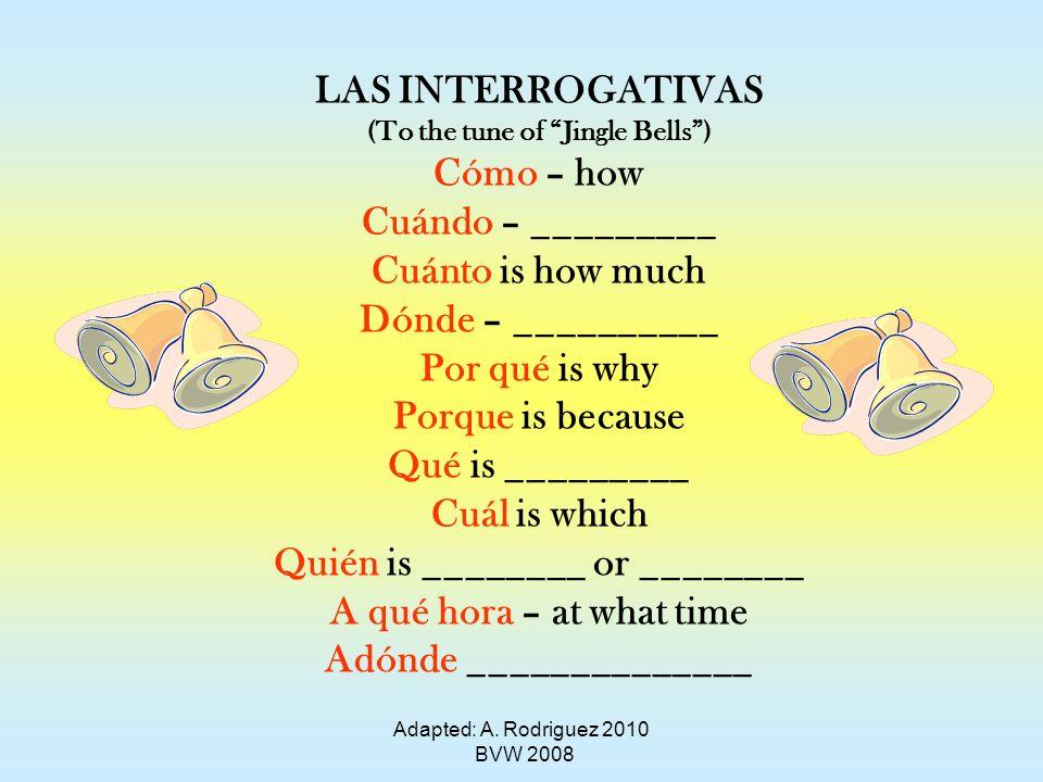 LAS INTERROGATIVAS (To the tune of Jingle Bells) Cómo – how Cuándo – _________ Cuánto is how much Dónde – __________ Por qué is why Porque is because Qué is _________ Cuál is which Quién is ________ or ________ A qué hora – at what time Adónde ______________ Adapted: A.
