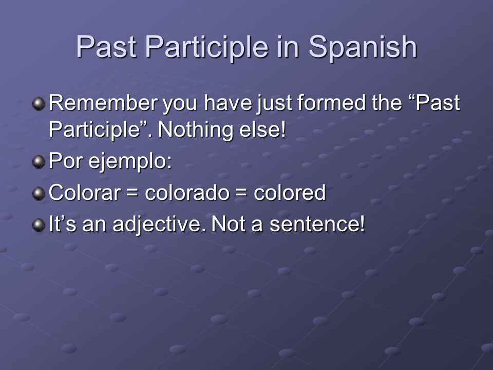 Past Participle in Spanish Many adjectives in Spanish are actually PAST PARTICIPLES of verbs. To form the past participle of a verb in Spanish, you ad
