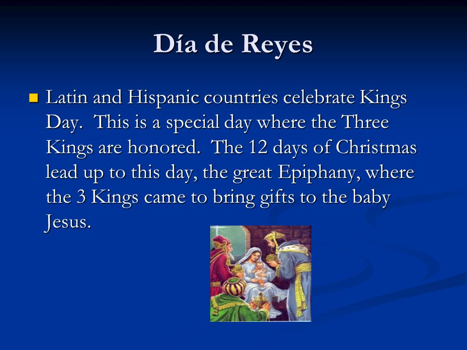 Día de Reyes Latin and Hispanic countries celebrate Kings Day. This is a special day where the Three Kings are honored. The 12 days of Christmas lead